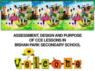 ASSESSMENT, DESIGN AND PURPOSE  OF CCE LESSONS IN  BISHAN PARK SECONDARY SCHOOL