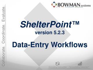 ShelterPoint ™ version 5.2.3 Data-Entry Workflows