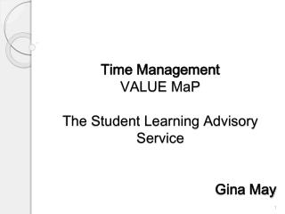 Time Management VALUE  MaP The Student Learning Advisory Service 						Gina May