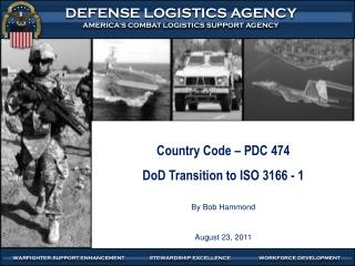 Country Code  – PDC 474 DoD Transition to ISO 3166 - 1 By Bob Hammond August 23,  2011