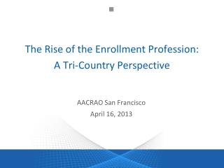 The Rise of the Enrollment  Profession: A  Tri-Country  Perspective