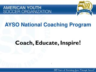 AYSO National Coaching Program Coach, Educate, Inspire !