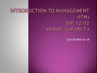 INTRODUCTION TO MANAGEMENT (ITM) DIP 12/02 Venue:  SAFARI  T4