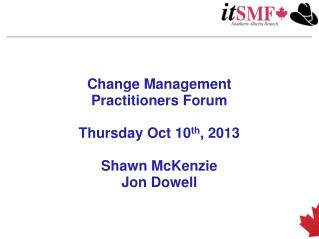 Change Management Practitioners  Forum Thursday  Oct  10 th , 2013 Shawn McKenzie Jon Dowell