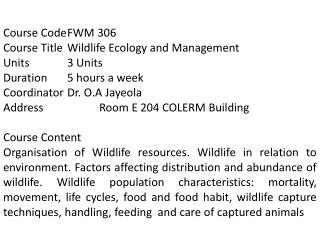Course  Code	FWM 306 Course Title	Wildlife Ecology and Management  Units		3 Units Duration	5 hours a week Coordinator	D