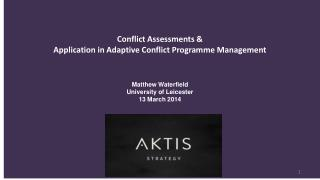Conflict  Assessments  & Application  in Adaptive Conflict Programme Management Matthew Waterfield University of Leices