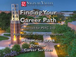Finding Your  Career Path Presented for PSYC 210:  Applications in Human Development Mike  Major,   SPHR Director Caree