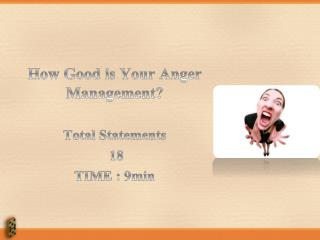 How Good is Your Anger Management? Total Statements  18 TIME : 9min