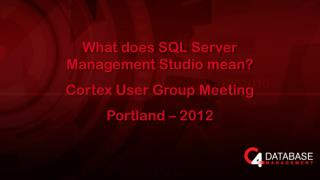 What does SQL  Server Management Studio  mean? Cortex  User Group Meeting Portland  –  2012
