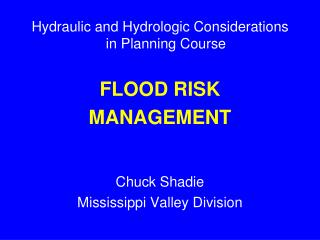 Hydraulic and Hydrologic Considerations in Planning Course FLOOD RISK MANAGEMENT Chuck Shadie Mississippi Valley Divisi