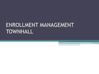 ENROLLMENT MANAGEMENT TOWNHALL