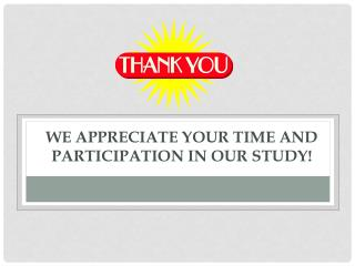 We appreciate your time and  participation in our study!
