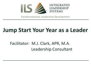 Jump Start Your Year as a Leader Facilitator:  M.J. Clark, APR, M.A.     Leadership Consultant