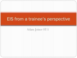 EIS from a trainee�s perspective