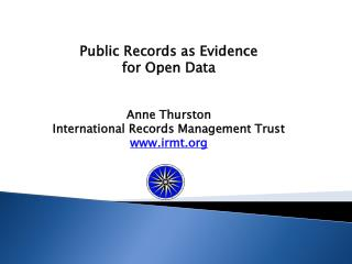 Public  Records as Evidence  for  Open  Data Anne  Thurston International Records Management Trust www.irmt.org