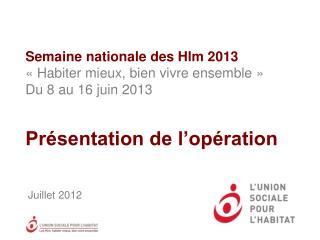 Semaine nationale des  Hlm 2013 «Habiter mieux,  b ien vivre ensemble» Du 8  au 16 juin 2013 Présentation de l'opérat