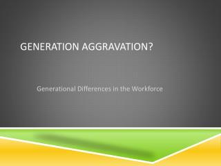 Generation Aggravation?