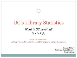 UC's Library Statistics What is UC keeping ? (And why?) LAUC-B Conference: Making it Count: Opportunities and Challenge