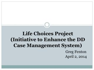 Life Choices Project (Initiative to Enhance the DD Case Management System) Greg Fenton 						April 2, 2014