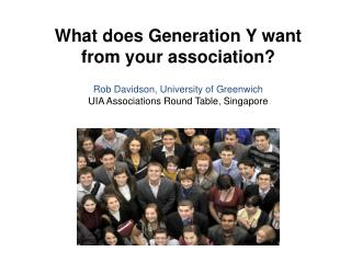 What does Generation Y want from your association ? Rob Davidson, University of  Greenwich UIA Associations Round Table