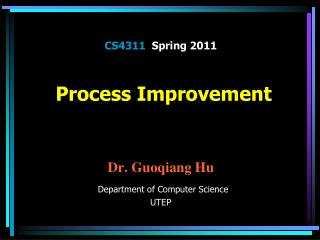 CS4311   Spring 2011  Process Improvement  Dr.  Guoqiang Hu Department of Computer Science UTEP