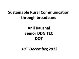 Sustainable Rural Communication through broadband Anil  Kaushal Senior DDG TEC DOT  18 th  December,2012