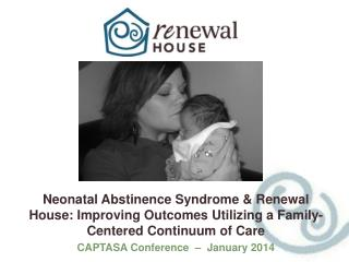 Neonatal Abstinence Syndrome & Renewal House: Improving Outcomes Utilizing a Family-Centered Continuum of Care CAPTASA