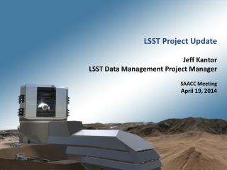 LSST Project Update Jeff Kantor  LSST Data Management Project Manager SAACC Meeting April 19, 2014