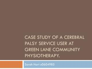 Case Study of a Cerebral Palsy service user at Green lane community physiotherapy.