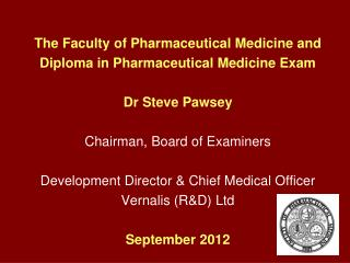 The Faculty of Pharmaceutical Medicine and Diploma in Pharmaceutical Medicine Exam Dr Steve Pawsey Chairman, Board of E