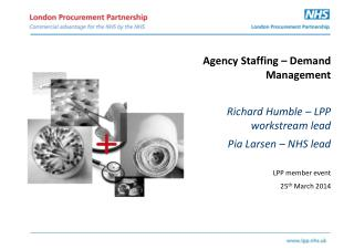 Agency Staffing – Demand Management Richard Humble – LPP  workstream  lead Pia  Larsen – NHS lead LPP member event 25 t