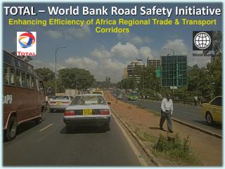 TOTAL � World Bank Road Safety Initiative Enhancing Efficiency of Africa Regional Trade & Transport Corridors