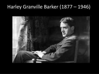 Harley Granville Barker (1877 – 1946)