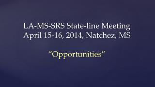 "LA-MS-SRS State-line Meeting April 15-16, 2014, Natchez, MS ""Opportunities"""