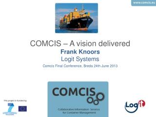 COMCIS – A vision delivered Frank Knoors Logit Systems Comcis Final  Conference, Breda 24th  June  2013