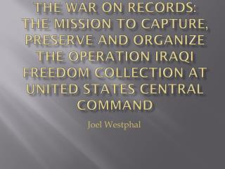 The War on Records: The Mission to Capture, Preserve and Organize the Operation IRAQI FREEDOM Collection at United Stat