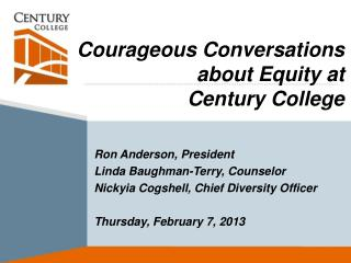 Courageous Conversations about Equity at  Century College 	Ron  Anderson,  President 	Linda Baughman-Terry, Counselor