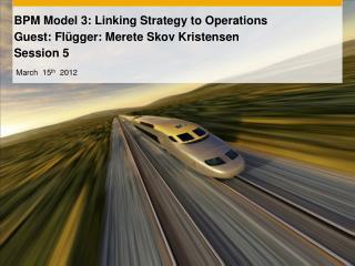 BPM Model 3:  Linking Strategy to Operations Guest: Flügger: Merete Skov Kristensen Session 5
