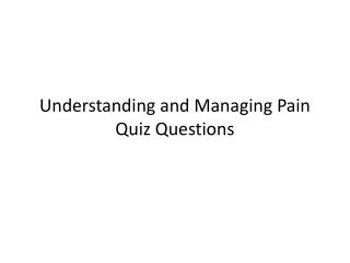 Understanding  and Managing Pain  Quiz Questions