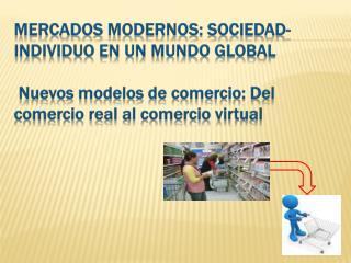 MERCADOS  MODERNOS: SOCIEDAD-INDIVIDUO EN UN MUNDO GLOBAL  Nuevos modelos de comercio: D el comercio real al comercio v