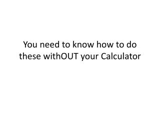 You need to know how to do these  withOUT  your Calculator