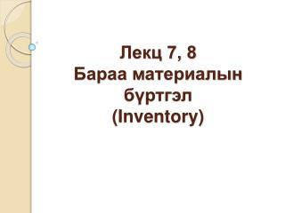 Лекц 7, 8 Бараа  материалын бүртгэл  (Inventory)