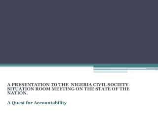 A  PRESENTATION TO THE   NIGERIA CIVIL SOCIETY SITUATION ROOM MEETING ON THE STATE OF THE NATION. A Quest for Accountab