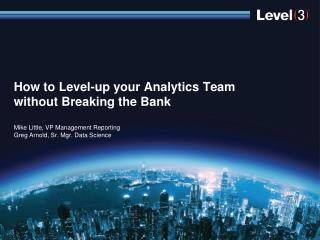 How  to  Level-up your Analytics Team without Breaking the  Bank Mike Little, VP Management Reporting Greg Arnold, Sr.