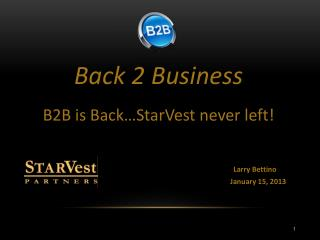 Back  2 Business B2B is Back…StarVest never left! Larry  Bettino   January  15, 2013