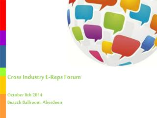 Cross Industry E-Reps  Forum October 8th  2014 Beacch  Ballroom, Aberdeen