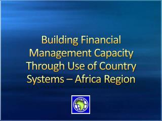 Building  Financial Management Capacity Through Use  of  Country Systems  – Africa  Region