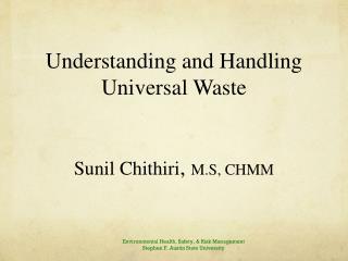 Understanding and Handling Universal Waste Sunil Chithiri ,  M.S, CHMM