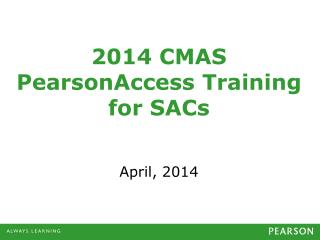 2014  CMAS PearsonAccess Training for  SACs April,  2014