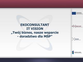 """EKOCONSULTANT IT VISION """"Twój biznes, nasze wsparcie - doradztwo dla MŚP"""""""